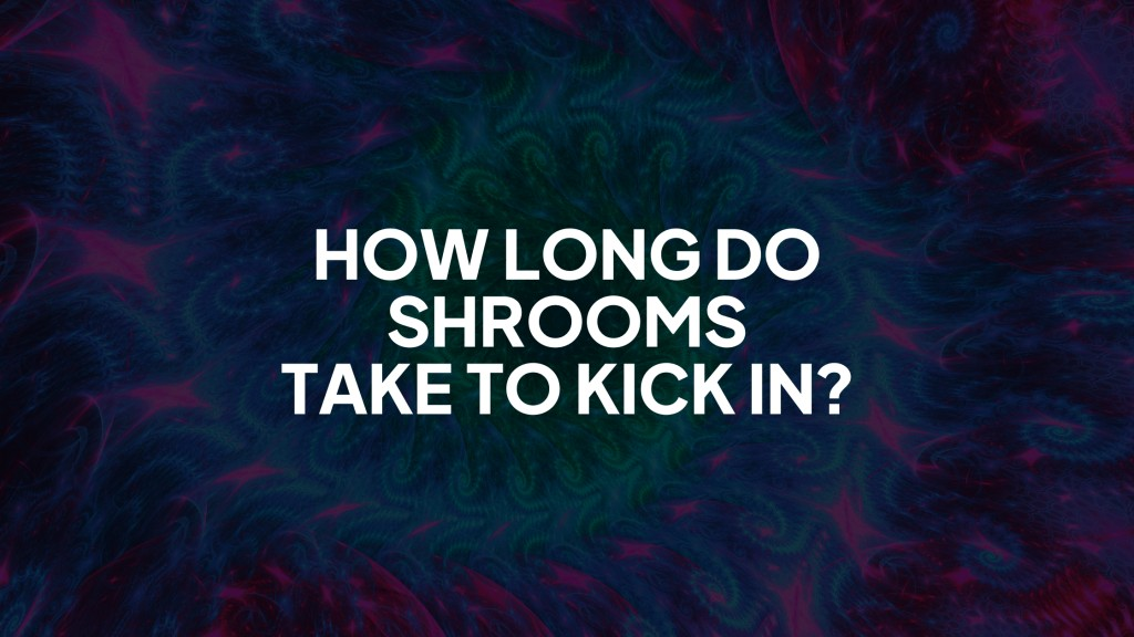 How Long do Shrooms Take to Kick In?